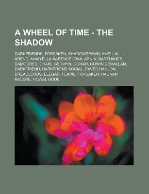 A Wheel of Time - The Shadow - Darkfriends, Forsaken, Shadowspawn, Amellia Arene, Anaiyella Narencelona, Arnin, Barthanes...
