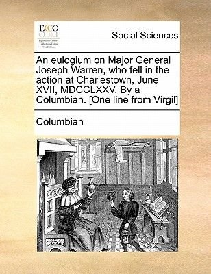 An Eulogium on Major General Joseph Warren, Who Fell in the Action at Charlestown, June XVII, MDCCLXXV. by a Columbian. [One...