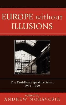 Europe without Illusions - The Paul-Henri Spaak Lectures, 1994-1999 (Hardcover): Andrew Moravcsik
