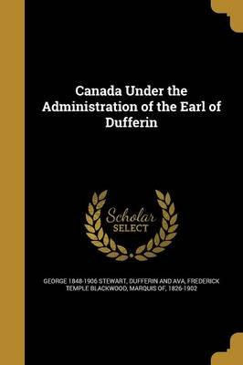 Canada Under the Administration of the Earl of Dufferin (Paperback): George 1848-1906 Stewart