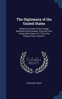 The Diplomacy of the United States - Being an Account of the Foreign Relations of the Country, from the First Treaty with...