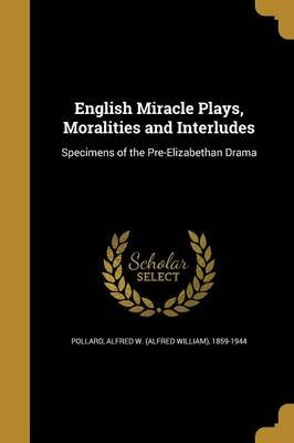 English Miracle Plays, Moralities and Interludes (Paperback): Alfred W. (Alfred William) 185 Pollard