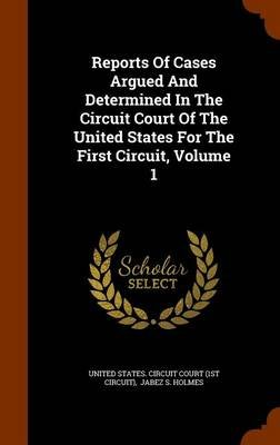 Reports of Cases Argued and Determined in the Circuit Court of the United States for the First Circuit, Volume 1 (Hardcover):...