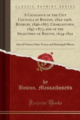 A Catalogue of the City Councils of Boston, 1822-1908, Roxbury, 1846-1867, Charlestown, 1847-1873, and of the Selectmen of...