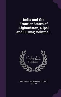 India and the Frontier States of Afghanistan, Nipal and Burma; Volume 1 (Hardcover): James Talboys Wheeler, Edgar E Saltus