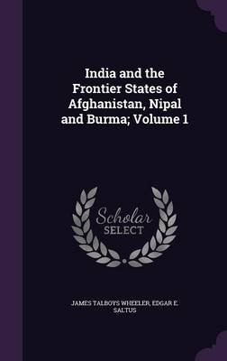India and the Frontier States of Afghanistan, Nipal and Burma; Volume 1 (Hardcover): James Talboys Wheeler, Edgar E Saltus