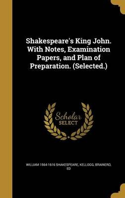 Shakespeare's King John. with Notes, Examination Papers, and Plan of Preparation. (Selected.) (Hardcover): William]...