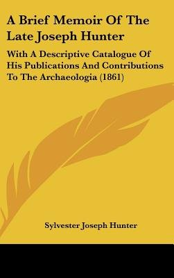 A Brief Memoir of the Late Joseph Hunter - With a Descriptive Catalogue of His Publications and Contributions to the...