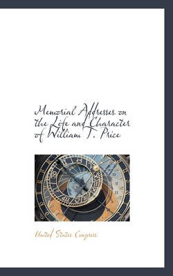 Memorial Addresses on the Life and Character of William T. Price (Paperback): United States Congress