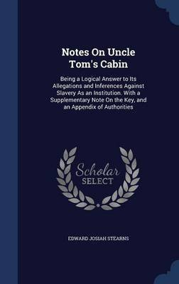 Notes on Uncle Tom's Cabin - Being a Logical Answer to Its Allegations and Inferences Against Slavery as an Institution....
