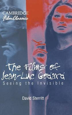 Cambridge Film Classics - The Films of Jean-Luc Godard: Seeing the Invisible (Hardcover): David Sterritt