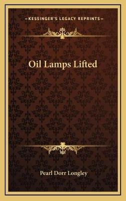 Oil Lamps Lifted (Hardcover): Pearl Dorr Longley
