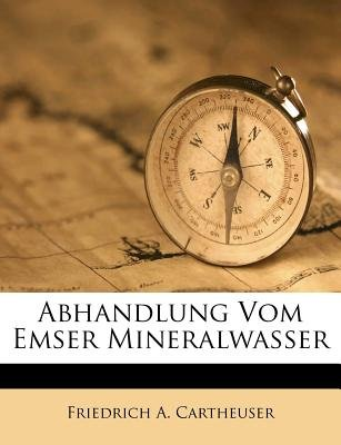 Abhandlung Vom Emser Mineralwasser (English, German, Paperback): Friedrich A Cartheuser