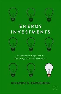 Energy Investments - An Adaptive Approach to Profiting from Uncertainties (Paperback, 1st ed. 2017): Ricardo G. Barcelona