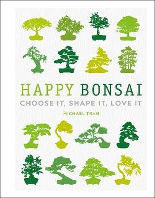 Happy Bonsai - Choose It, Shape It, Love It (Hardcover): Michael Tran
