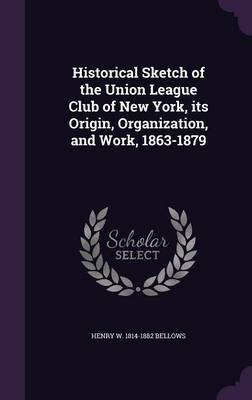 Historical Sketch of the Union League Club of New York, Its Origin, Organization, and Work, 1863-1879 (Hardcover): Henry W...