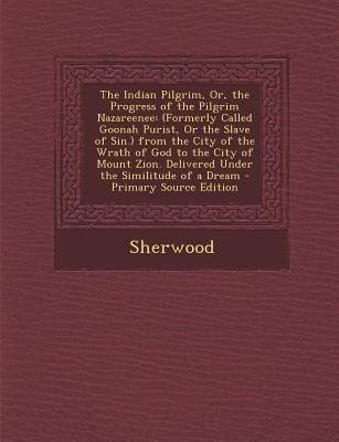 The Indian Pilgrim, Or, the Progress of the Pilgrim Nazareenee - (Formerly Called Goonah Purist, or the Slave of Sin.) from the...
