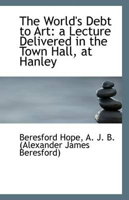 The World's Debt to Art - A Lecture Delivered in the Town Hall, at Hanley (Paperback): Alexander James Beresford Hope