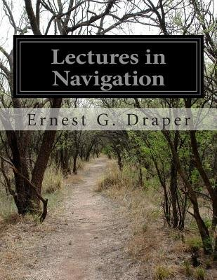 Lectures in Navigation - Prepared for Use as a Text Book at the Officers' Material School Navy Auxiliary Reserve...
