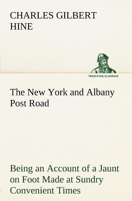 """The New York and Albany Post Road from Kings Bridge to """"The Ferry at Crawlier, Over Against Albany,"""" Being an Account of a..."""