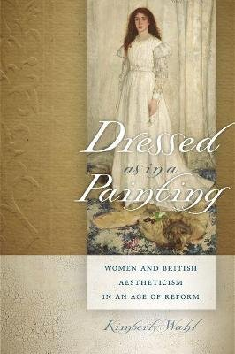 Dressed as in a Painting - Women and British Aestheticism in an Age of Reform (Paperback): Kimberly Wahl