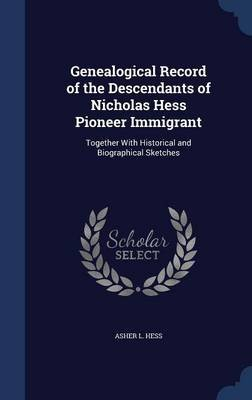 Genealogical Record of the Descendants of Nicholas Hess Pioneer Immigrant - Together with Historical and Biographical Sketches...