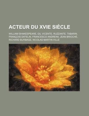 Acteur Du Xvie Siecle - William Shakespeare, Gil Vicente, Ruzzante, Tabarin, Francois Datelin, Francesco Andreini, Jean...