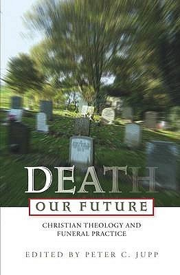 Death Our Future - Christian Theology and Funeral Practice (Paperback): Peter C. Jupp