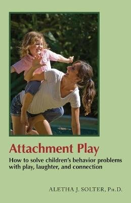 Attachment Play - How To Solve Children's Behavior Problems With Play, Laughter And Connection (Paperback): Aletha J....