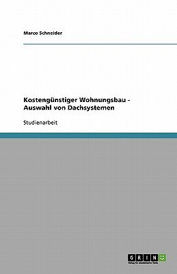 Kostengunstiger Wohnungsbau - Auswahl Von Dachsystemen (German, Paperback): Marco Schneider
