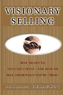 Visionary Selling - How to Get to Top Executives and How to Sell Them When You're There (Paperback): Barbara Geraghty