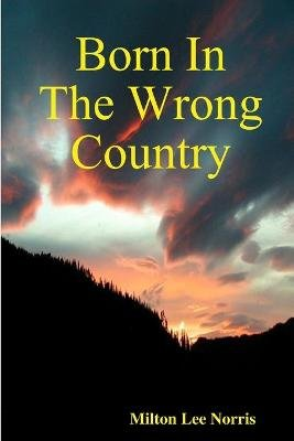 Born In The Wrong Country (Paperback): Milton Lee Norris