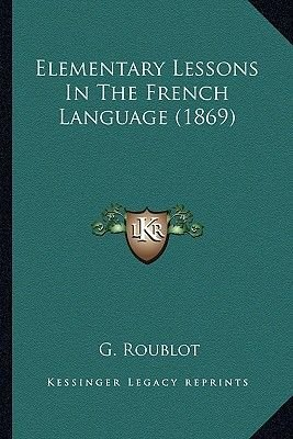 Elementary Lessons in the French Language (1869) (Paperback): G. Roublot