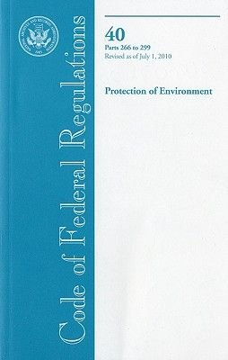 Code of Federal Regulations, Title 40, Protection of Environment, PT. 266-299, Revised as of July 1, 2010 (Paperback, Revised):...