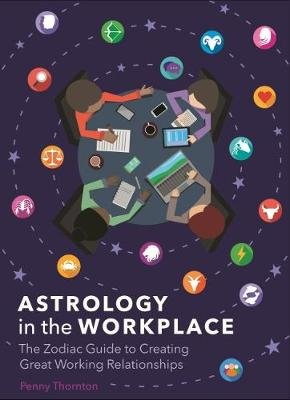 Astrology in the Workplace - The Zodiac Guide to Creating Great Working Relationships (Hardcover): Penny Thornton
