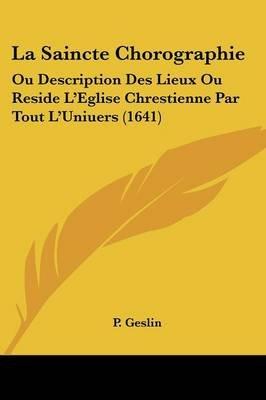 La Saincte Chorographie - Ou Description Des Lieux Ou Reside L'Eglise Chrestienne Par Tout L'Uniuers (1641) (English,...