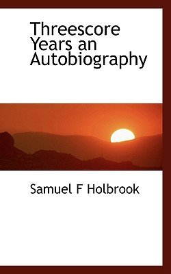 Threescore Years an Autobiography (Hardcover): Samuel F. Holbrook