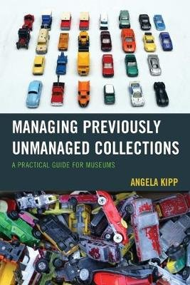Managing Previously Unmanaged Collections - A Practical Guide for Museums (Paperback): Angela Kipp