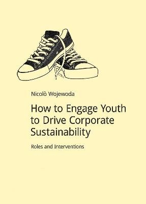 How to Engage Youth to Drive Corporate Sustainability - Roles and Interventions (Paperback): Nicolo Wojewoda