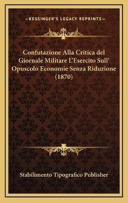 Confutazione Alla Critica del Giornale Militare L'Esercito Sull' Opuscolo Economie Senza Riduzione (1870) (English,...