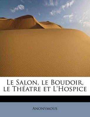 Le Salon, Le Boudoir, Le Th Atre Et L'Hospice (English, French, Paperback): Anonymous