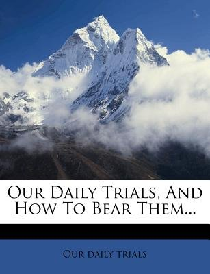 Our Daily Trials, and How to Bear Them... (Paperback): Our Daily Trials