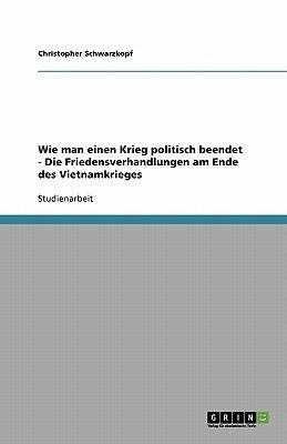Wie Man Einen Krieg Politisch Beendet - Die Friedensverhandlungen Am Ende Des Vietnamkrieges (German, Paperback): Christopher...