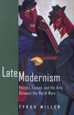Late Modernism - Politics, Fiction and the Arts Between the World Wars (Paperback, New): Tyrus Miller
