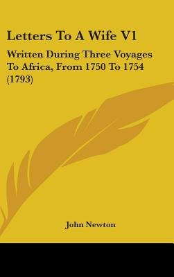Letters To A Wife V1 - Written During Three Voyages To Africa, From 1750 To 1754 (1793) (Hardcover): John Newton