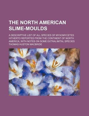 The North American Slime-Moulds; A Descriptive List of All Species of Myxomycetes Hitherto Reported from the Continent of North...