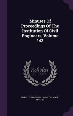 Minutes of Proceedings of the Institution of Civil Engineers, Volume 143 (Hardcover): Institution of Civil Engineers (Great Br
