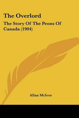 The Overlord - The Story of the Peons of Canada (1904) (Paperback): Allan McIvor