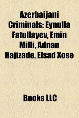 Azerbaijani Criminals - Eynulla Fatullayev, Emin MILLI, Adnan Hajizade, El?ad Xose (Paperback): Books Llc