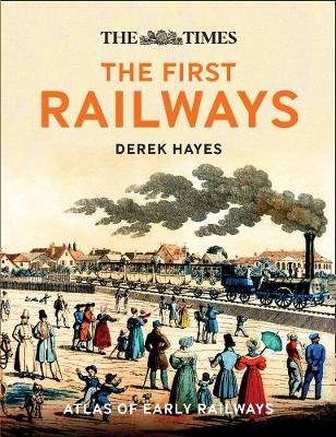The First Railways - Historical Atlas of Early Railways (Hardcover): Derek Hayes